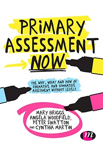 Primary Assessment Now: The Why, What and How of Formative and Summative Assessment Without Levels