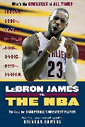 Lebron James vs. the NBA: The Case for the NBA`s Greatest Player